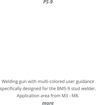 PS-9     Welding gun with multi-colored user guidance specifically designed for the BMS-9 stud welder. Application area from M3 - M8. more